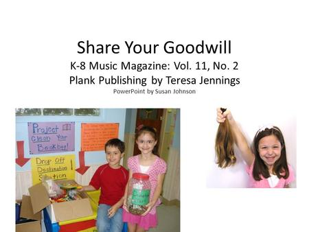 Share Your Goodwill K-8 Music Magazine: Vol. 11, No. 2 Plank Publishing by Teresa Jennings PowerPoint by Susan Johnson.