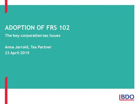 The key corporation tax issues Anna Jarrold, Tax Partner 23 April 2015 ADOPTION OF FRS 102.