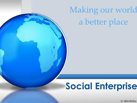 Social Enterprise Making our world a better place By Mike Britton.
