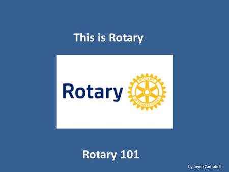 Rotary 101 by Joyce Campbell This is Rotary. The Beginning Paul Harris.