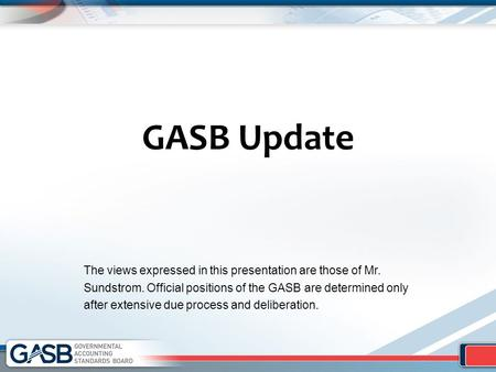 GASB Update The views expressed in this presentation are those of Mr. Sundstrom. Official positions of the GASB are determined only after extensive due.