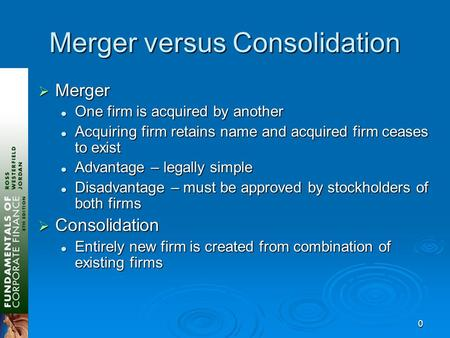 0 Merger versus Consolidation  Merger One firm is acquired by another One firm is acquired by another Acquiring firm retains name and acquired firm ceases.