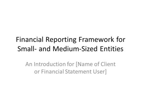 Financial Reporting Framework for Small- and Medium-Sized Entities An Introduction for [Name of Client or Financial Statement User]