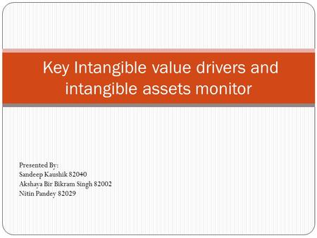 Key Intangible value drivers and intangible assets monitor Presented By: Sandeep Kaushik 82040 Akshaya Bir Bikram Singh 82002 Nitin Pandey 82029.