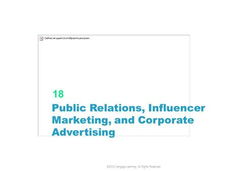 Public Relations, Influencer Marketing, and Corporate Advertising 18 ©2012 Cengage Learning. All Rights Reserved.