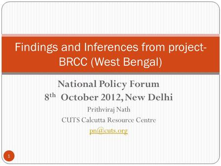 National Policy Forum 8 th October 2012, New Delhi Prithviraj Nath CUTS Calcutta Resource Centre Findings and Inferences from project- BRCC.