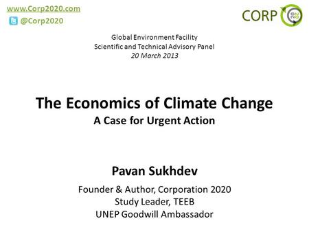 The Economics of Climate Change A Case for Urgent Action Pavan Sukhdev Founder & Author, Corporation 2020 Study Leader, TEEB.