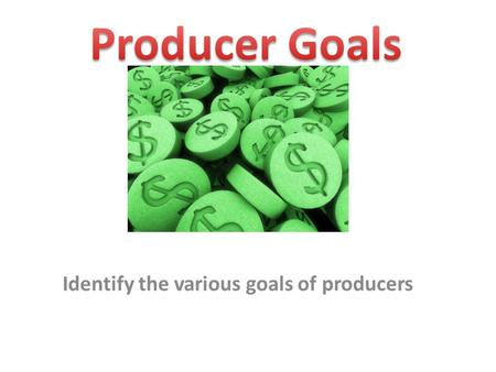 Identify the various goals of producers