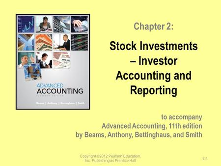 To accompany Advanced Accounting, 11th edition by Beams, Anthony, Bettinghaus, and Smith Chapter 2: Stock Investments – Investor Accounting and Reporting.