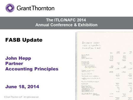 © Grant Thornton LLP. All rights reserved. FASB Update John Hepp Partner Accounting Principles June 18, 2014 The ITLC/NAFC 2014 Annual Conference & Exhibition.