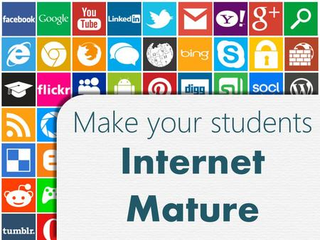 Make your students Internet Mature Make your students Internet Mature.