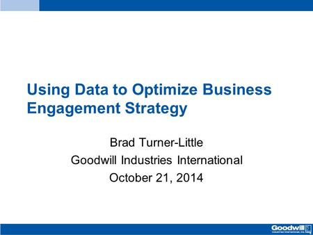 Using Data to Optimize Business Engagement Strategy Brad Turner-Little Goodwill Industries International October 21, 2014.