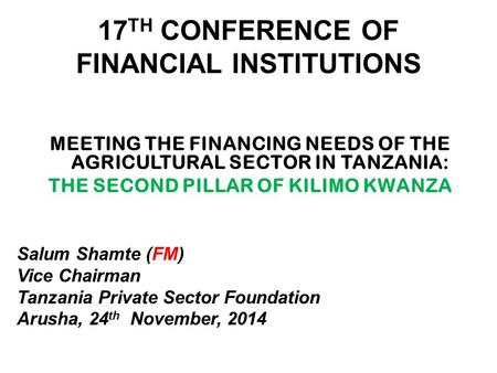 17 TH CONFERENCE OF FINANCIAL INSTITUTIONS MEETING THE FINANCING NEEDS OF THE AGRICULTURAL SECTOR IN TANZANIA: THE SECOND PILLAR OF KILIMO KWANZA Salum.