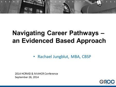 Navigating Career Pathways – an Evidenced Based Approach Rachael Jungblut, MBA, CBSP 2014 HCRMD & MiAHCR Conference September 26, 2014.