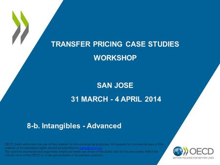 TRANSFER PRICING CASE STUDIES WORKSHOP SAN JOSE 31 MARCH - 4 APRIL 2014 8-b. Intangibles - Advanced OECD freely authorises the use of this material for.