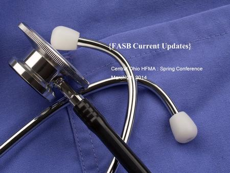 {FASB Current Updates} Central Ohio HFMA : Spring Conference March 21, 2014.