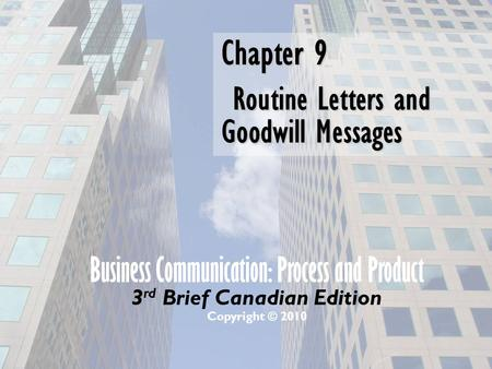 Business Communication: Process and Product 3 rd Brief Canadian Edition Copyright © 2010 Chapter 9 Routine Letters and Goodwill Messages.