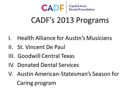 CADF's 2013 Programs I.Health Alliance for Austin's Musicians II. St. Vincent De Paul III. Goodwill Central Texas IV. Donated Dental Services V.Austin.