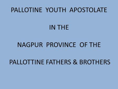 PALLOTINE YOUTH APOSTOLATE IN THE NAGPUR PROVINCE OF THE PALLOTTINE FATHERS & BROTHERS.