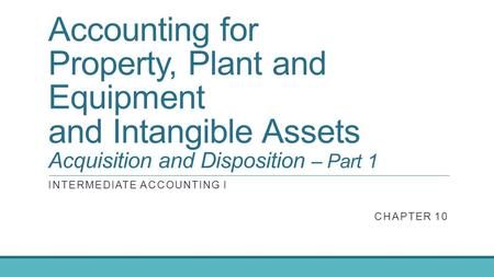 Accounting for Property, Plant and Equipment and Intangible Assets Acquisition and Disposition – Part 1 INTERMEDIATE ACCOUNTING I CHAPTER 10.
