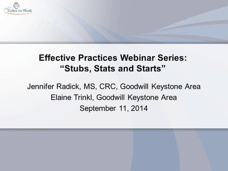 "Effective Practices Webinar Series: ""Stubs, Stats and Starts"" Jennifer Radick, MS, CRC, Goodwill Keystone Area Elaine Trinkl, Goodwill Keystone Area September."
