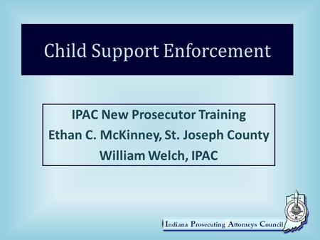 Child Support Enforcement IPAC New Prosecutor Training Ethan C. McKinney, St. Joseph County William Welch, IPAC.
