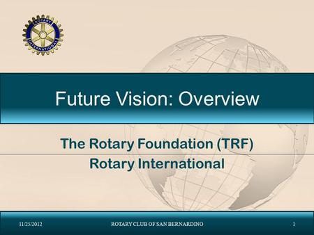 Future Vision: Overview The Rotary Foundation (TRF) Rotary International 11/25/2012ROTARY CLUB OF SAN BERNARDINO1.