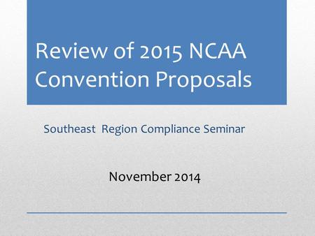 Review of 2015 NCAA Convention Proposals Southeast Region Compliance Seminar November 2014.