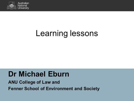 Learning lessons Dr Michael Eburn ANU College of Law and Fenner School of Environment and Society.