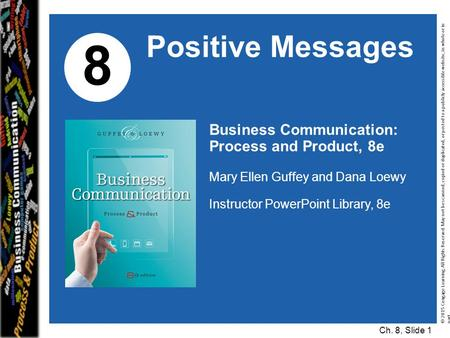 Business Communication: Process and Product, 8e Mary Ellen Guffey and Dana Loewy Instructor PowerPoint Library, 8e 8 Positive Messages © 2015 Cengage Learning.