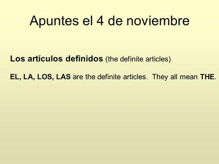 Apuntes el 4 de noviembre Los artículos definidos (the definite articles) EL, LA, LOS, LAS are the definite articles. They all mean THE.
