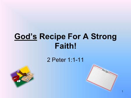 God's Recipe For A Strong Faith! 2 Peter 1:1-11 1.