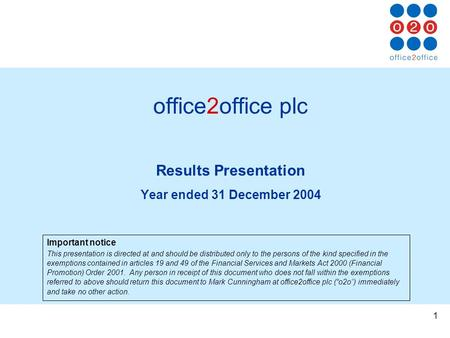 1 office2office plc Results Presentation Year ended 31 December 2004 Important notice This presentation is directed at and should be distributed only to.