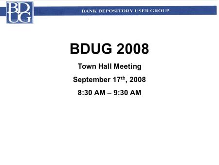 BDUG 2008 Town Hall Meeting September 17 th, 2008 8:30 AM – 9:30 AM.