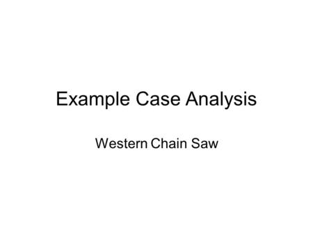 Example Case Analysis Western Chain Saw. Steps in Analyzing Case Analyze and Record the Current Situation –Threats, Opportunities –Strengths, Weaknesses.