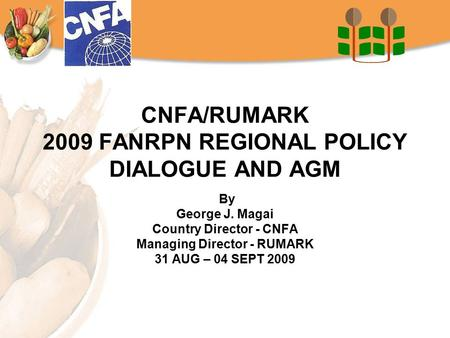 CNFA/RUMARK 2009 FANRPN REGIONAL POLICY DIALOGUE AND AGM By George J. Magai Country Director - CNFA Managing Director - RUMARK 31 AUG – 04 SEPT 2009.