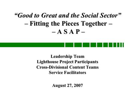 """Good to Great and the Social Sector"" – Fitting the Pieces Together – – A S A P – Leadership Team Lighthouse Project Participants Cross-Divisional Content."