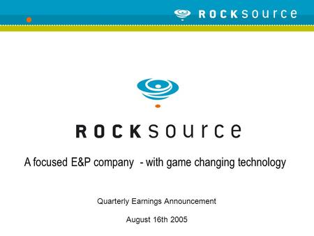 Quarterly Earnings Announcement August 16th 2005 A focused E&P company - with game changing technology.