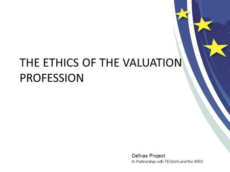 Defvas Project In Partnership with TEGoVA and the IRRV THE ETHICS OF THE VALUATION PROFESSION.