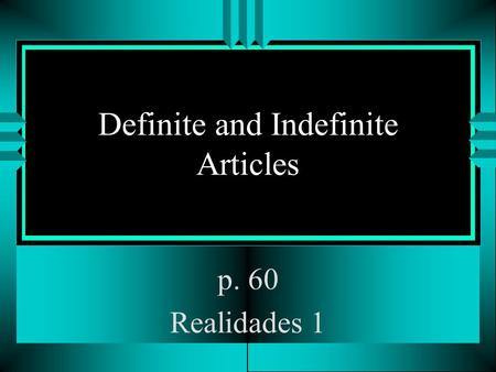 Definite and Indefinite Articles p. 60 Realidades 1.