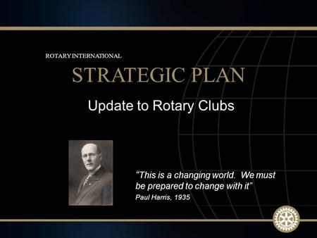 "1 March 2010 Update to Rotary Clubs STRATEGIC PLAN ROTARY INTERNATIONAL "" This is a changing world. We must be prepared to change with it"" Paul Harris,"
