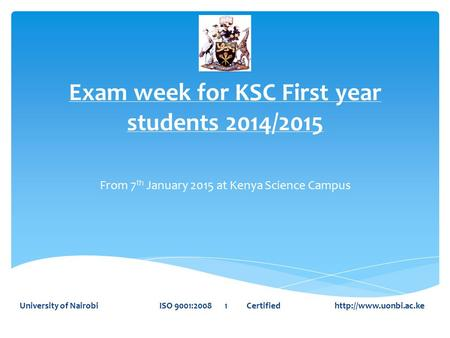 Exam week for KSC First year students 2014/2015 From 7 th January 2015 at Kenya Science Campus University of Nairobi ISO 9001:2008 1 Certified