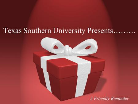 Texas Southern University Presents……… A Friendly Reminder.