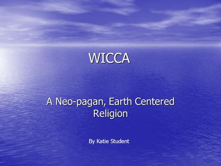 WICCA A Neo-pagan, Earth Centered Religion By Katie Student.