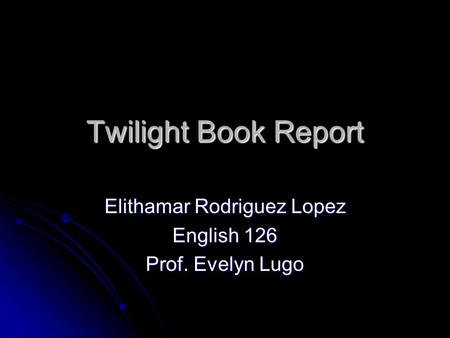 Twilight Book Report Elithamar Rodriguez Lopez English 126 Prof. Evelyn Lugo.