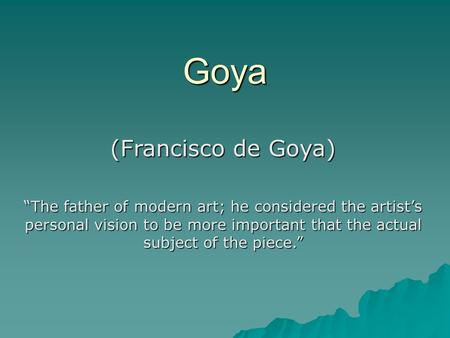 "Goya (Francisco de Goya) ""The father of modern art; he considered the artist's personal vision to be more important that the actual subject of the piece."""