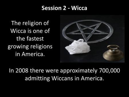 Session 2 - Wicca In 2008 there were approximately 700,000 admitting Wiccans in America. The religion of Wicca is one of the fastest growing religions.