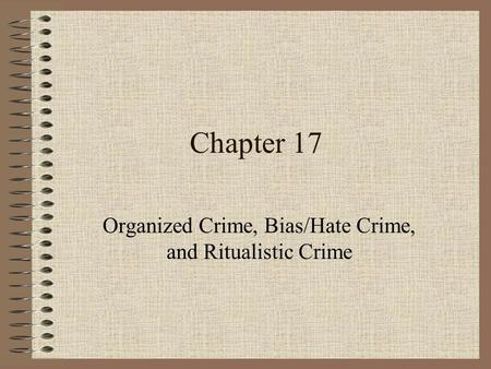 Chapter 17 Organized Crime, Bias/Hate Crime, and Ritualistic Crime.