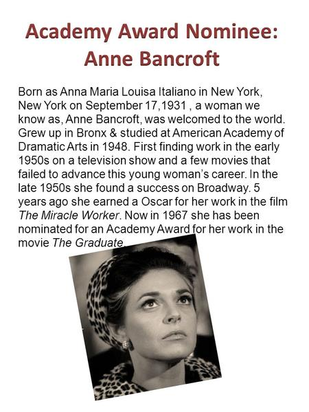Born as Anna Maria Louisa Italiano in New York, New York on September 17,1931, a woman we know as, Anne Bancroft, was welcomed to the world. Grew up in.