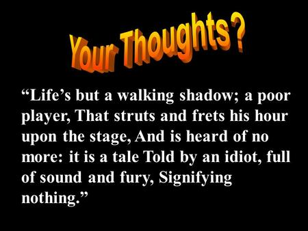 "Your Thoughts? ""Life's but a walking shadow; a poor player, That struts and frets his hour upon the stage, And is heard of no more: it is a tale Told by."